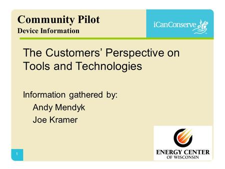 1 Community Pilot Device Information The Customers' Perspective on Tools and Technologies Information gathered by: Andy Mendyk Joe Kramer.