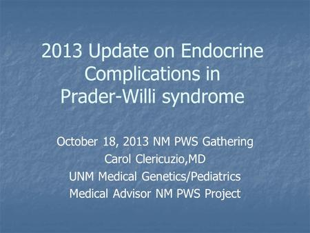 2013 Update on Endocrine Complications in Prader-Willi syndrome October 18, 2013 NM PWS Gathering Carol Clericuzio,MD UNM Medical Genetics/Pediatrics Medical.