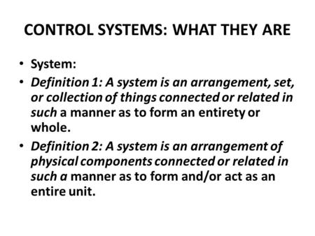CONTROL SYSTEMS: WHAT THEY ARE System: Definition 1: A system is an arrangement, set, or collection of things connected or related in such a manner as.