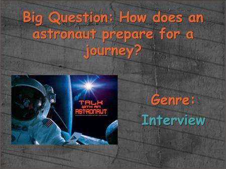 Big Question: How does an astronaut prepare for a journey? Genre:Interview.