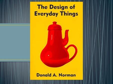 Don Norman Worked for industry (Apple) Professor First published in 1988 Does not focus on computer interfaces Coined: user-centered design Goal: Motivate.