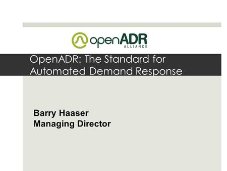 OpenADR: The Standard for Automated Demand Response Barry Haaser Managing Director.