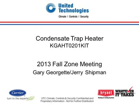 Condensate Trap Heater KGAHT0201KIT 2013 Fall Zone Meeting Gary Georgette/Jerry Shipman UTC Climate, Controls & Security Confidential and Proprietary Information.