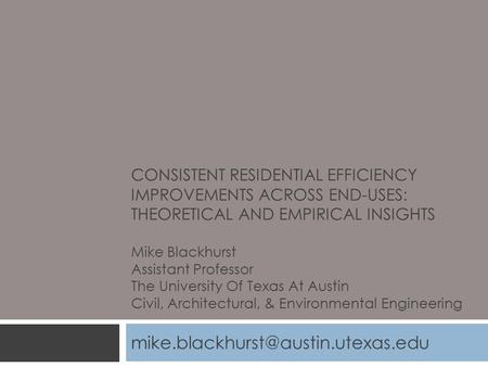 CONSISTENT RESIDENTIAL EFFICIENCY IMPROVEMENTS ACROSS END-USES: THEORETICAL AND EMPIRICAL INSIGHTS Mike Blackhurst Assistant Professor The University Of.