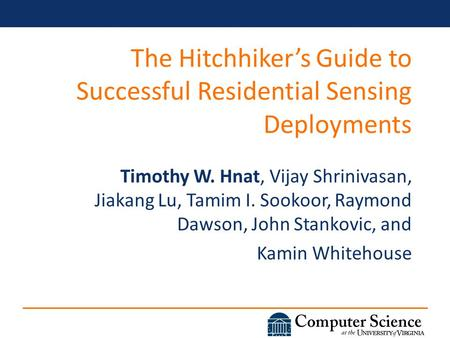 The Hitchhiker's Guide to Successful Residential Sensing Deployments Timothy W. Hnat, Vijay Shrinivasan, Jiakang Lu, Tamim I. Sookoor, Raymond Dawson,
