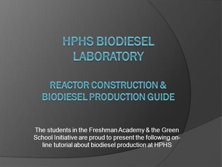 The students in the Freshman Academy & the Green School Initiative are proud to present the following on- line tutorial about biodiesel production at HPHS.