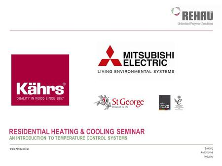 Building Automotive Industry www.rehau.co.uk RESIDENTIAL HEATING & COOLING SEMINAR AN INTRODUCTION TO TEMPERATURE CONTROL SYSTEMS.