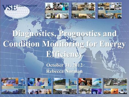 Diagnostics, Prognostics and Condition Monitoring for Energy Efficiency 1 VSE Corporation Proprietary Information October 31, 2012 Rebecca Norman.
