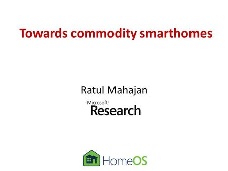 Towards commodity smarthomes Ratul Mahajan. Partners in crime A.J. BrushBongshin Lee Sharad AgarwalStefan Saroiu Colin Dixon Frank Martinez.