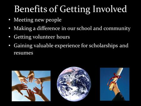 Benefits of Getting Involved Meeting new people Making a difference in our school and community Getting volunteer hours Gaining valuable experience for.