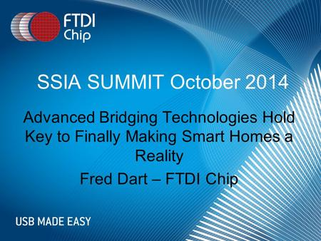 SSIA SUMMIT October 2014 Advanced Bridging Technologies Hold Key to Finally Making Smart Homes a Reality Fred Dart – FTDI Chip.
