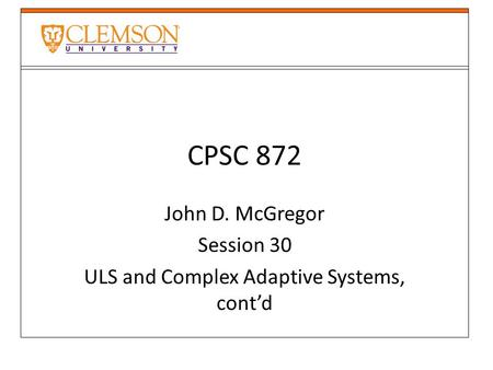 CPSC 872 John D. McGregor Session 30 ULS and Complex Adaptive Systems, cont'd.