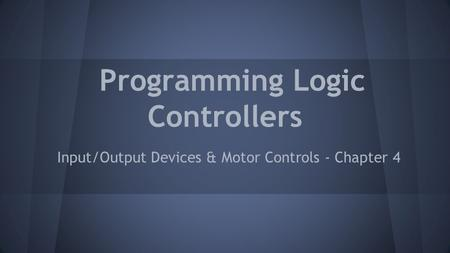 Programming Logic Controllers Input/Output Devices & Motor Controls - Chapter 4.
