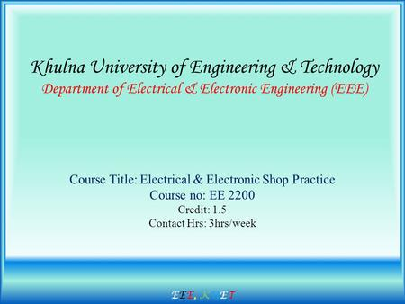 Khulna University of Engineering & Technology Department of Electrical & Electronic Engineering (EEE) Course Title: Electrical & Electronic Shop Practice.