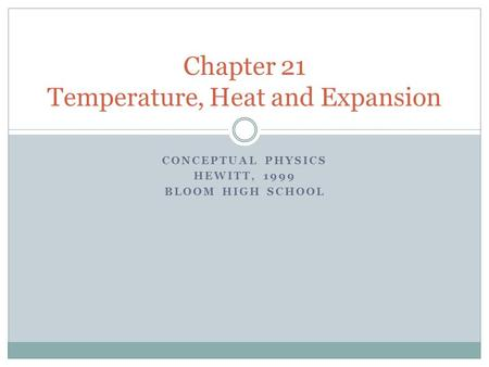 CONCEPTUAL PHYSICS HEWITT, 1999 BLOOM HIGH SCHOOL Chapter 21 Temperature, Heat and Expansion.