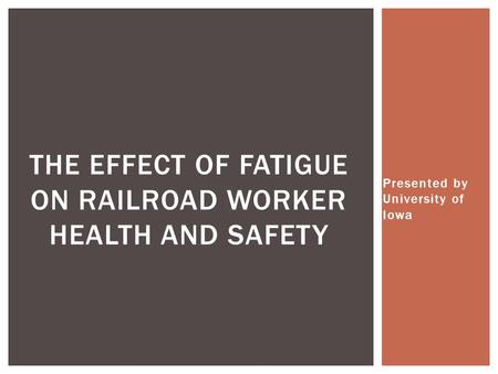 Presented by University of Iowa THE EFFECT OF FATIGUE ON RAILROAD WORKER HEALTH AND SAFETY.