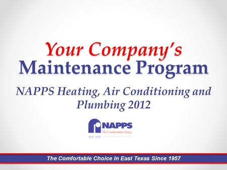 Your Company's Maintenance Program NAPPS Heating, Air Conditioning and Plumbing 2012 The Comfortable Choice In East Texas Since 1957.