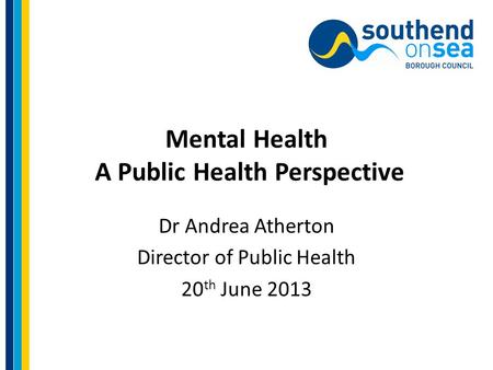 Mental Health A Public Health Perspective Dr Andrea Atherton Director of Public Health 20 th June 2013.