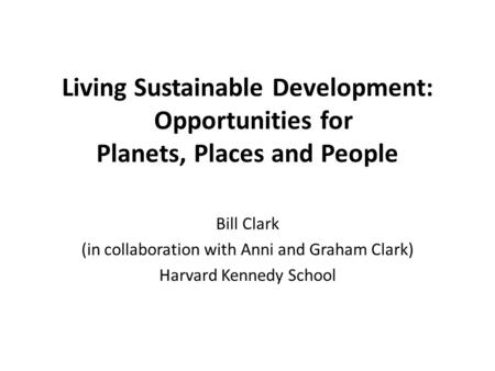 Living Sustainable Development: Opportunities for Planets, Places and People Bill Clark (in collaboration with Anni and Graham Clark) Harvard Kennedy School.