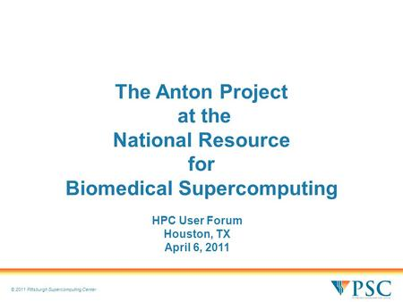© 2011 Pittsburgh Supercomputing Center The Anton Project at the National Resource for Biomedical Supercomputing HPC User Forum Houston, TX April 6, 2011.