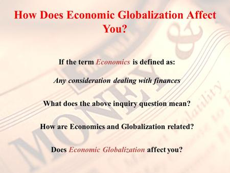 How Does Economic Globalization Affect You? If the term Economics is defined as: Any consideration dealing with finances What does the above inquiry question.