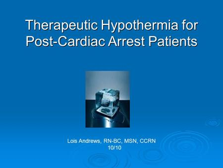 Therapeutic Hypothermia for Post-Cardiac Arrest Patients Lois Andrews, RN-BC, MSN, CCRN 10/10.