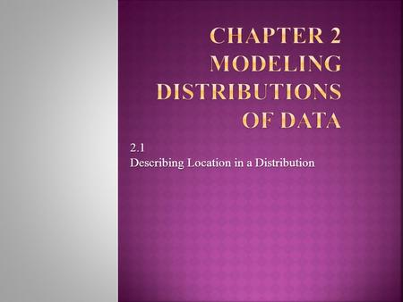 2.1 Describing Location in a Distribution. Measuring Position: Percentiles One way to describe the location of a value in a distribution is to tell what.