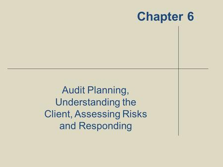 Chapter 6 Audit Planning, Understanding the Client, Assessing Risks and Responding 1.