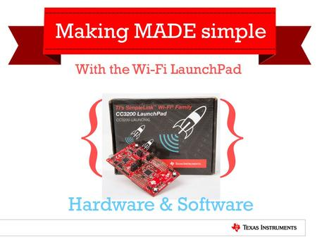 } { Making MADE simple With the Wi-Fi LaunchPad Hardware & Software.