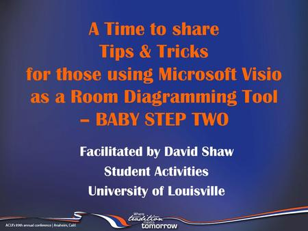 A Time to share Tips & Tricks for those using Microsoft Visio as a Room Diagramming Tool – BABY STEP TWO Facilitated by David Shaw Student Activities University.