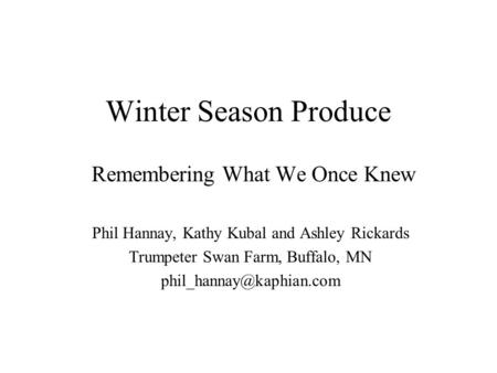 Winter Season Produce Remembering What We Once Knew Phil Hannay, Kathy Kubal and Ashley Rickards Trumpeter Swan Farm, Buffalo, MN