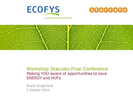 Workshop Staccato Final Conference Making YOU aware of opportunities to save ENERGY and HUFs Ewald Slingerland 3 October 2014.