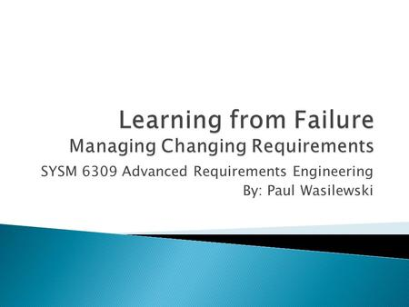 SYSM 6309 Advanced Requirements Engineering By: Paul Wasilewski.