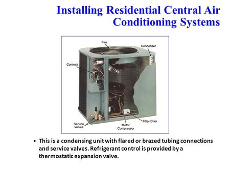Installing Residential Central Air Conditioning Systems 24.11 This is a condensing unit with flared or brazed tubing connections and service valves. Refrigerant.