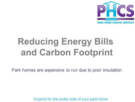 Reducing Energy Bills and Carbon Footprint Park homes are expensive to run due to poor insulation Experts for the under side of your park home.