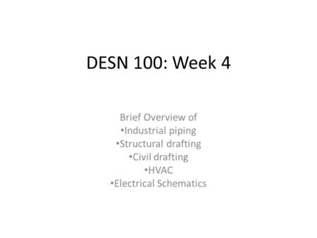 DESN 100: Week 4 Brief Overview of Industrial piping Structural drafting Civil drafting HVAC Electrical Schematics.