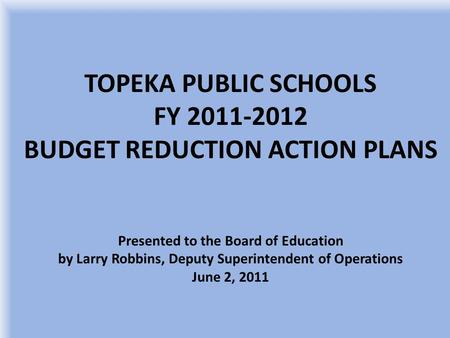 TOPEKA PUBLIC SCHOOLS FY 2011-2012 BUDGET REDUCTION ACTION PLANS Presented to the Board of Education by Larry Robbins, Deputy Superintendent of Operations.