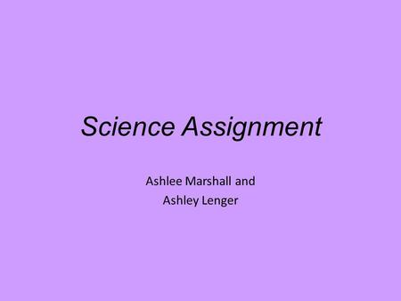 Science Assignment Ashlee Marshall and Ashley Lenger.