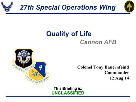 27th Special Operations Wing This Briefing is: UNCLASSIFIED Quality of Life Colonel Tony Bauernfeind Commander 12 Aug 14 Cannon AFB.