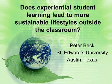 Does experiential student learning lead to more sustainable lifestyles outside the classroom? Peter Beck St. Edward's University Austin, Texas.