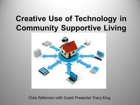 Creative Use of Technology in Community Supportive Living Chris Patterson with Guest Presenter Tracy King.