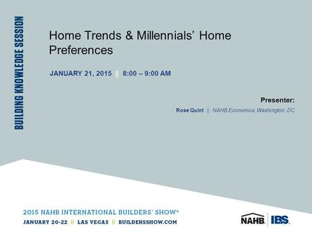 Home Trends & Millennials' Home Preferences JANUARY 21, 2015 || 8:00 – 9:00 AM Presenter: Rose Quint || NAHB Economics, Washington, DC.