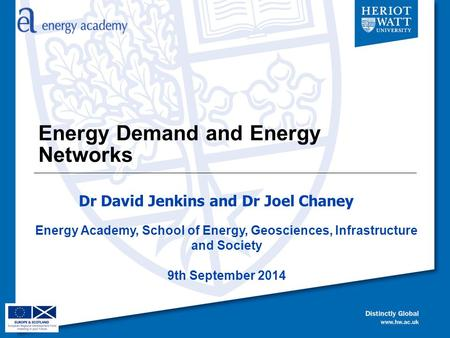 Energy Demand and Energy Networks Energy Academy, School of Energy, Geosciences, Infrastructure and Society 9th September 2014 Dr David Jenkins and Dr.