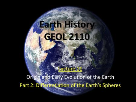 Earth History GEOL 2110 Lecture 11 Origin and Early Evolution of the Earth Part 2: Differentiation of the Earth's Spheres.