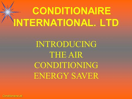 Conditionaire Ltd. INTRODUCING THE AIR CONDITIONING ENERGY SAVER CONDITIONAIRE INTERNATIONAL. LTD.