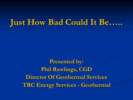 Just How Bad Could It Be….. Presented by: Phil Rawlings, CGD Director Of Geothermal Services TRC Energy Services - Geothermal.