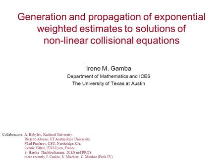 Generation and propagation of exponential weighted estimates to solutions of non-linear collisional equations Irene M. Gamba Department of Mathematics.