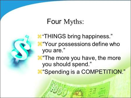 "Four Myths: z"" THINGS bring happiness."" z""Your possessions define who you are."" z""The more you have, the more you should spend."" z""Spending is a COMPETITION."""