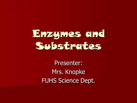 Enzymes and Substrates Presenter: Mrs. Knopke FUHS Science Dept.