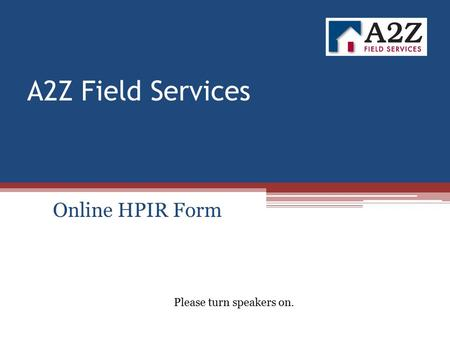 A2Z Field Services Online HPIR Form Please turn speakers on.